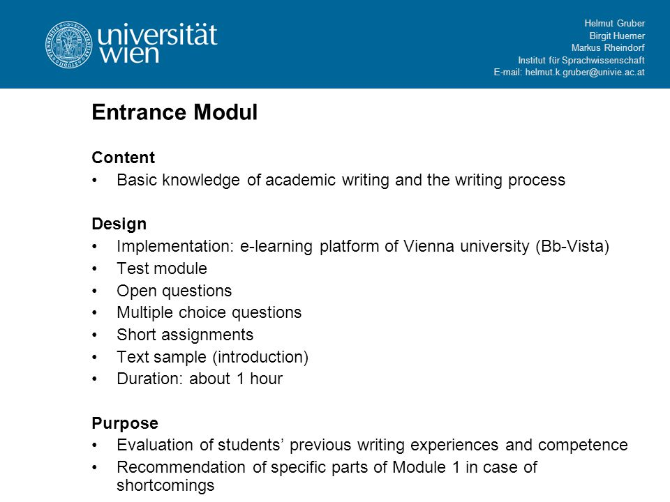 Helmut Gruber Birgit Huemer Markus Rheindorf Institut für Sprachwissenschaft   Entrance Modul Content Basic knowledge of academic writing and the writing process Design Implementation: e-learning platform of Vienna university (Bb-Vista) Test module Open questions Multiple choice questions Short assignments Text sample (introduction) Duration: about 1 hour Purpose Evaluation of students' previous writing experiences and competence Recommendation of specific parts of Module 1 in case of shortcomings