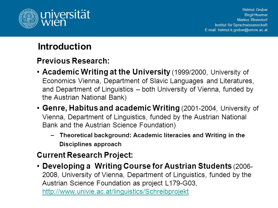Helmut Gruber Birgit Huemer Markus Rheindorf Institut für Sprachwissenschaft E-mail: helmut.k.gruber@univie.ac.at Introduction Previous Research: Academic Writing at the University (1999/2000, University of Economics Vienna, Department of Slavic Languages and Literatures, and Department of Linguistics – both University of Vienna, funded by the Austrian National Bank) Genre, Habitus and academic Writing (2001-2004, University of Vienna, Department of Linguistics, funded by the Austrian National Bank and the Austrian Science Foundation) –Theoretical background: Academic literacies and Writing in the Disciplines approach Current Research Project: Developing a Writing Course for Austrian Students (2006- 2008, University of Vienna, Department of Linguistics, funded by the Austrian Science Foundation as project L179-G03, http://www.univie.ac.at/linguistics/Schreibprojekt http://www.univie.ac.at/linguistics/Schreibprojekt