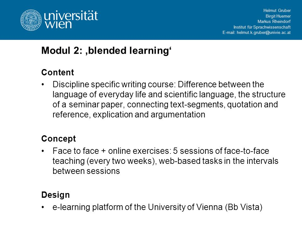 Helmut Gruber Birgit Huemer Markus Rheindorf Institut für Sprachwissenschaft E-mail: helmut.k.gruber@univie.ac.at Modul 2: 'blended learning' Content Discipline specific writing course: Difference between the language of everyday life and scientific language, the structure of a seminar paper, connecting text-segments, quotation and reference, explication and argumentation Concept Face to face + online exercises: 5 sessions of face-to-face teaching (every two weeks), web-based tasks in the intervals between sessions Design e-learning platform of the University of Vienna (Bb Vista)