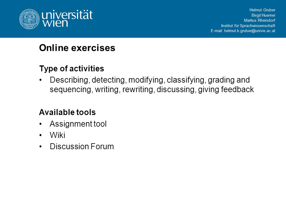 Helmut Gruber Birgit Huemer Markus Rheindorf Institut für Sprachwissenschaft   Online exercises Type of activities Describing, detecting, modifying, classifying, grading and sequencing, writing, rewriting, discussing, giving feedback Available tools Assignment tool Wiki Discussion Forum