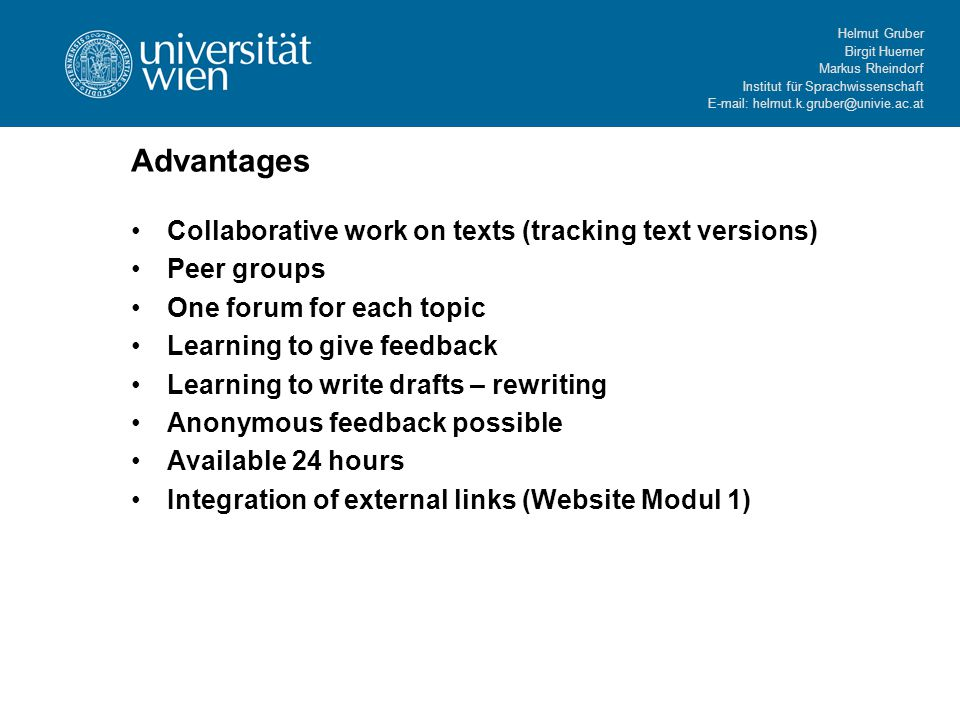 Helmut Gruber Birgit Huemer Markus Rheindorf Institut für Sprachwissenschaft   Advantages Collaborative work on texts (tracking text versions) Peer groups One forum for each topic Learning to give feedback Learning to write drafts – rewriting Anonymous feedback possible Available 24 hours Integration of external links (Website Modul 1)