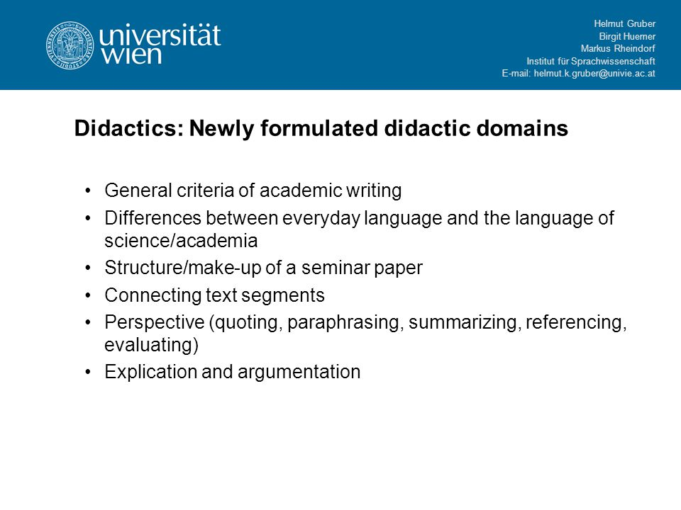 Helmut Gruber Birgit Huemer Markus Rheindorf Institut für Sprachwissenschaft   Didactics: Newly formulated didactic domains General criteria of academic writing Differences between everyday language and the language of science/academia Structure/make-up of a seminar paper Connecting text segments Perspective (quoting, paraphrasing, summarizing, referencing, evaluating) Explication and argumentation