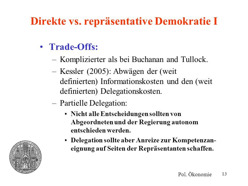 13 Direkte vs. repräsentative Demokratie I Trade-Offs: –Komplizierter als bei Buchanan and Tullock. –Kessler (2005): Abwägen der (weit definierten) In