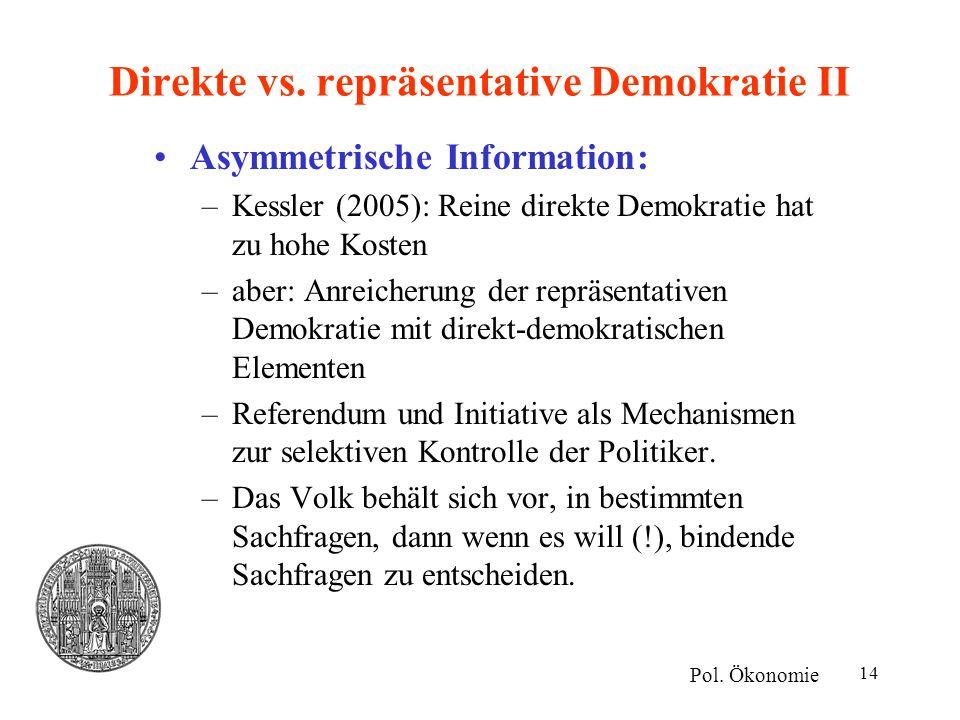 14 Direkte vs. repräsentative Demokratie II Asymmetrische Information: –Kessler (2005): Reine direkte Demokratie hat zu hohe Kosten –aber: Anreicherun