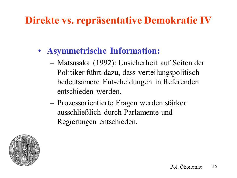 16 Direkte vs. repräsentative Demokratie IV Asymmetrische Information: –Matsusaka (1992): Unsicherheit auf Seiten der Politiker führt dazu, dass verte
