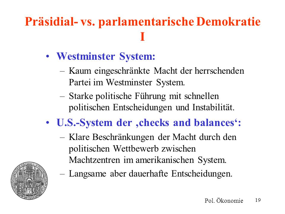 19 Präsidial- vs. parlamentarische Demokratie I Westminster System: –Kaum eingeschränkte Macht der herrschenden Partei im Westminster System. –Starke