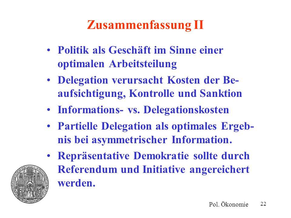 22 Zusammenfassung II Politik als Geschäft im Sinne einer optimalen Arbeitsteilung Delegation verursacht Kosten der Be- aufsichtigung, Kontrolle und S