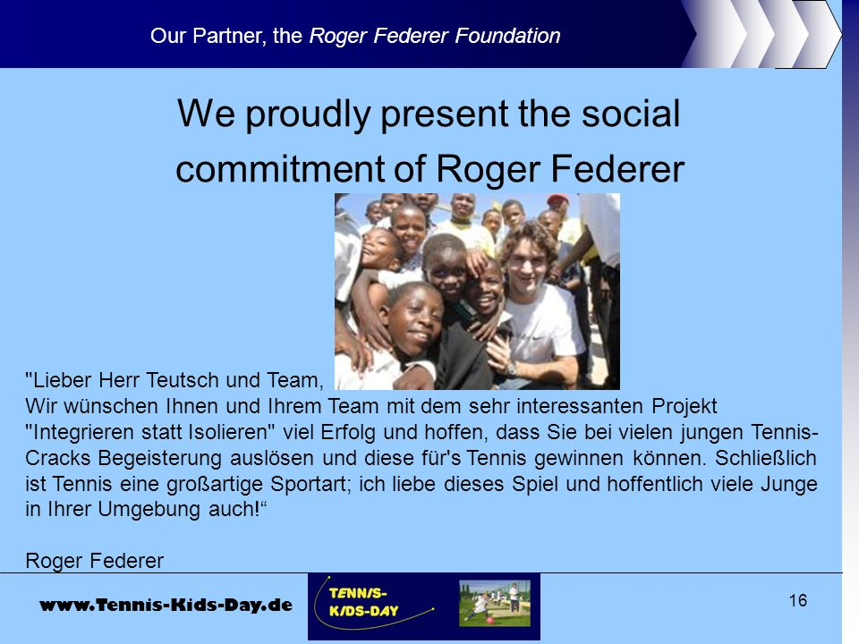 www.Tennis-Kids-Day.de 16 We proudly present the social commitment of Roger Federer Our Partner, the Roger Federer Foundation