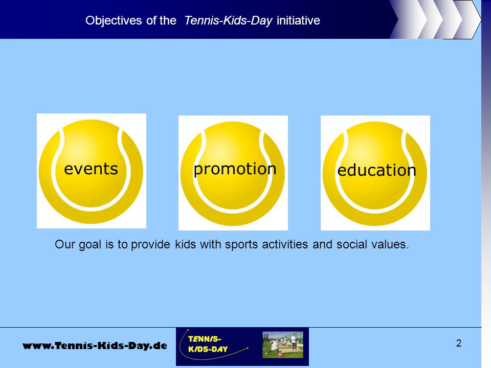www.Tennis-Kids-Day.de 2 Objectives of the Tennis-Kids-Day initiative promotion education events Our goal is to provide kids with sports activities and social values.