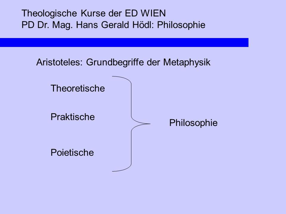 Theologische Kurse der ED WIEN PD Dr. Mag. Hans Gerald Hödl: Philosophie Aristoteles: Grundbegriffe der Metaphysik Theoretische Praktische Poietische