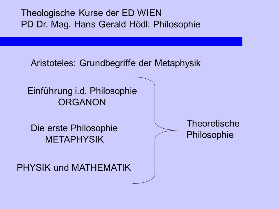Theologische Kurse der ED WIEN PD Dr. Mag. Hans Gerald Hödl: Philosophie Aristoteles: Grundbegriffe der Metaphysik Theoretische Philosophie Einführung