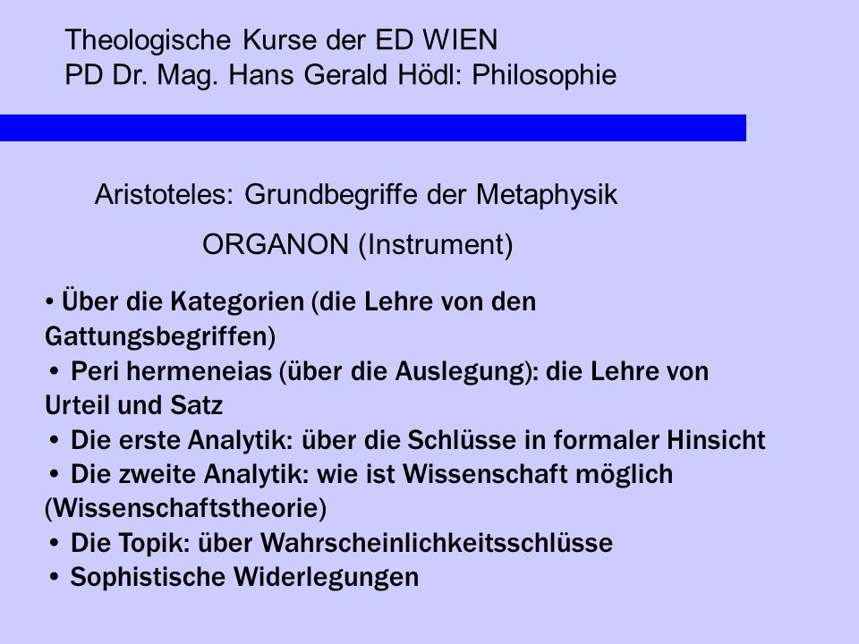 Theologische Kurse der ED WIEN PD Dr. Mag. Hans Gerald Hödl: Philosophie Aristoteles: Grundbegriffe der Metaphysik ORGANON (Instrument) Über die Kateg