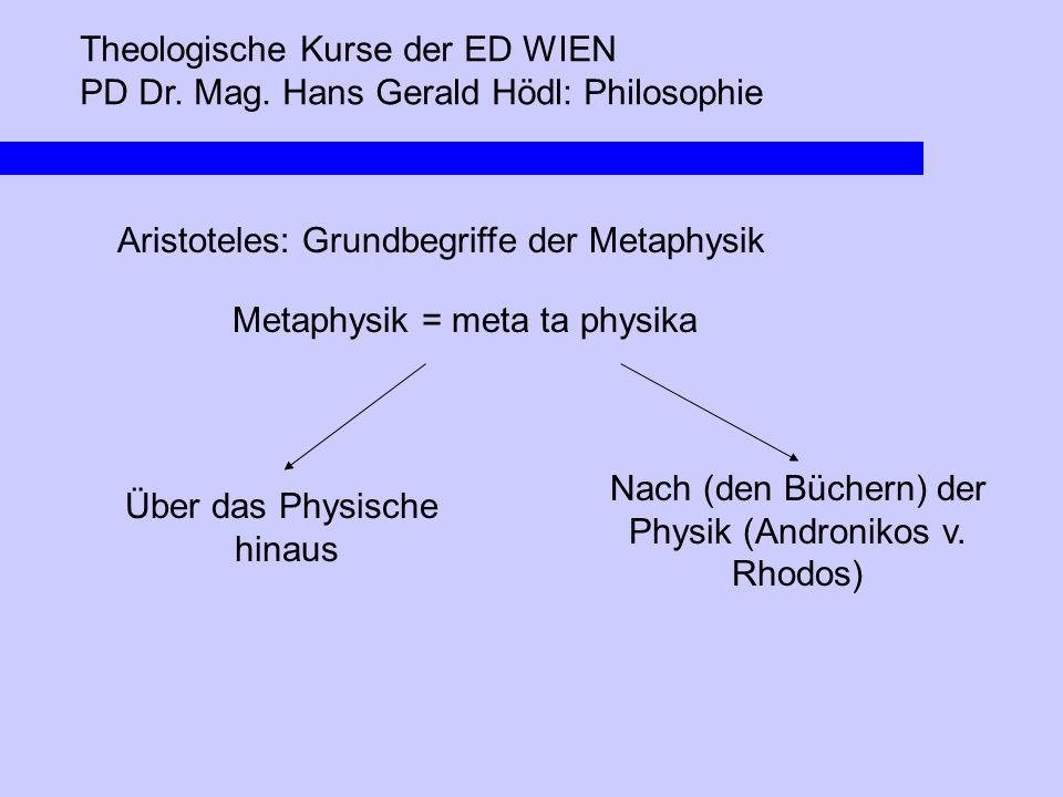 Theologische Kurse der ED WIEN PD Dr. Mag. Hans Gerald Hödl: Philosophie Aristoteles: Grundbegriffe der Metaphysik Metaphysik = meta ta physika Über d