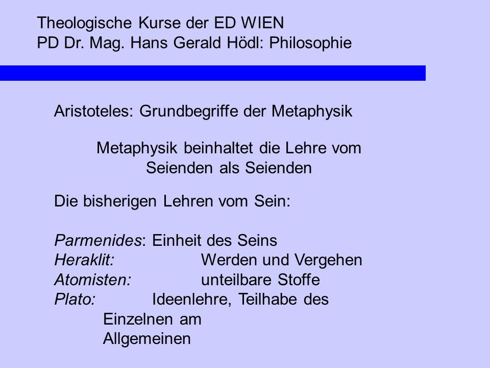 Theologische Kurse der ED WIEN PD Dr. Mag. Hans Gerald Hödl: Philosophie Aristoteles: Grundbegriffe der Metaphysik Metaphysik beinhaltet die Lehre vom