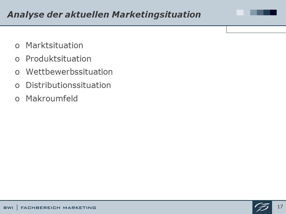 Analyse der aktuellen Marketingsituation oMarktsituation oProduktsituation oWettbewerbssituation oDistributionssituation oMakroumfeld 17
