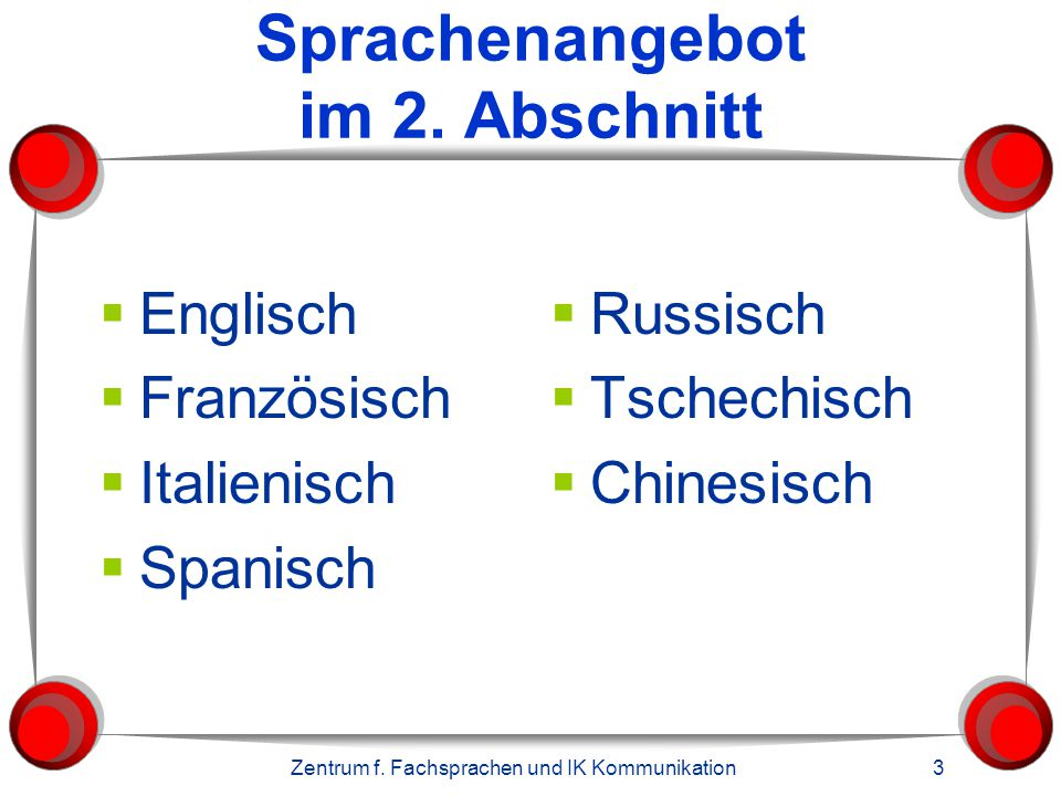 Zentrum f. Fachsprachen und IK Kommunikation 3 Sprachenangebot im 2. Abschnitt  Englisch  Französisch  Italienisch  Spanisch  Russisch  Tschechi