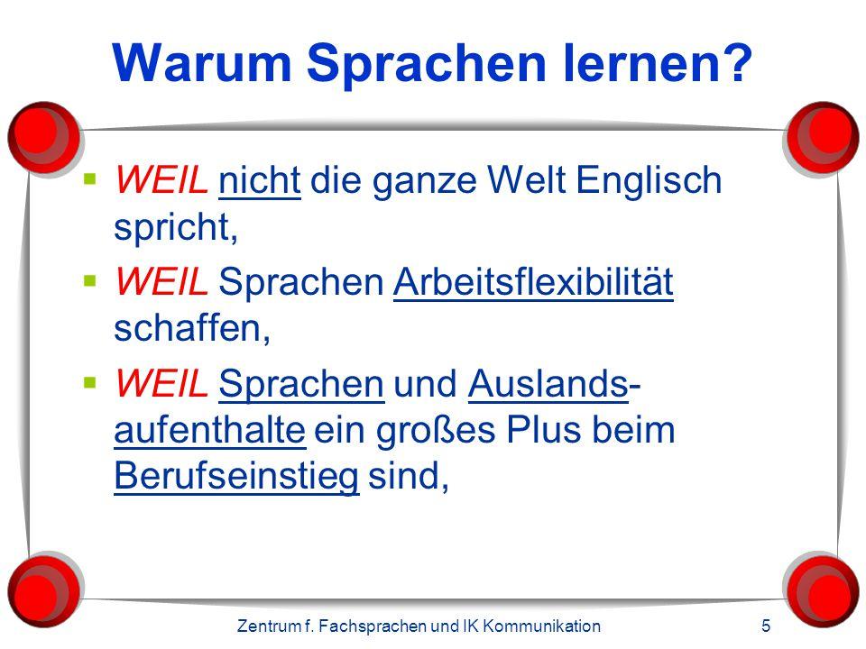 Zentrum f. Fachsprachen und IK Kommunikation 5 Warum Sprachen lernen?  WEIL nicht die ganze Welt Englisch spricht,  WEIL Sprachen Arbeitsflexibilitä