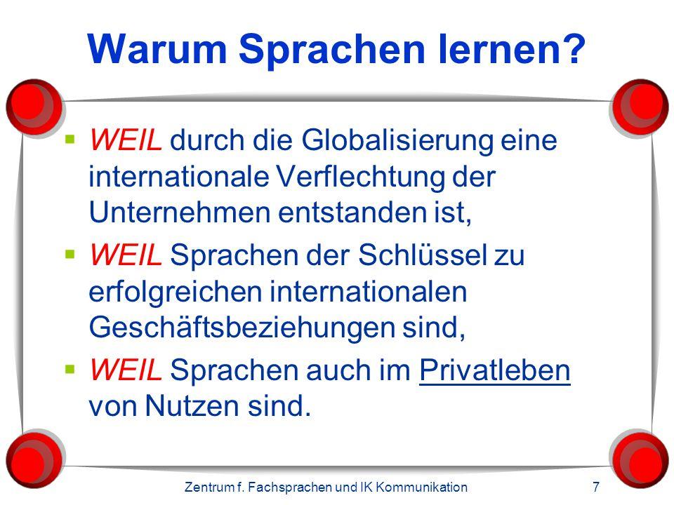 Zentrum f. Fachsprachen und IK Kommunikation 7 Warum Sprachen lernen?  WEIL durch die Globalisierung eine internationale Verflechtung der Unternehmen