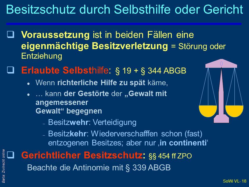 """SoWi VL- 18 Barta: Zivilrecht online Besitzschutz durch Selbsthilfe oder Gericht qVqVoraussetzung ist in beiden Fällen eine eigenmächtige Besitzverletzung = Störung oder Entziehung qEqErlaubte Selbsthilfe: § 19 + § 344 ABGB lWlWenn richterliche Hilfe zu spät käme, l…l… kann der Gestörte der """"Gewalt mit angemessener Gewalt begegnen –B–Besitzwehr: Verteidigung –B–Besitzkehr: Wiederverschafffen schon (fast) entzogenen Besitzes; aber nur 'in continenti' qGqGerichtlicher Besitzschutz: §§ 454 ff ZPO Beachte die Antinomie mit § 339 ABGB"""
