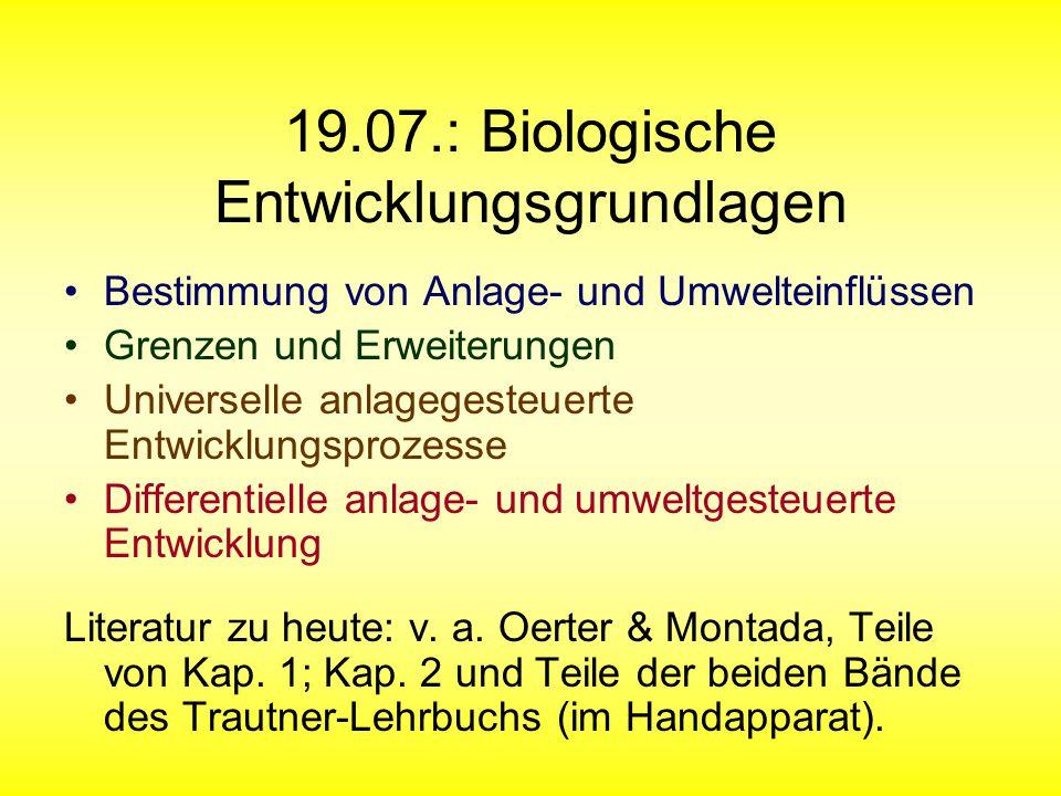 19.07.: Biologische Entwicklungsgrundlagen Bestimmung von Anlage- und Umwelteinflüssen Grenzen und Erweiterungen Universelle anlagegesteuerte Entwicklungsprozesse Differentielle anlage- und umweltgesteuerte Entwicklung Literatur zu heute: v.