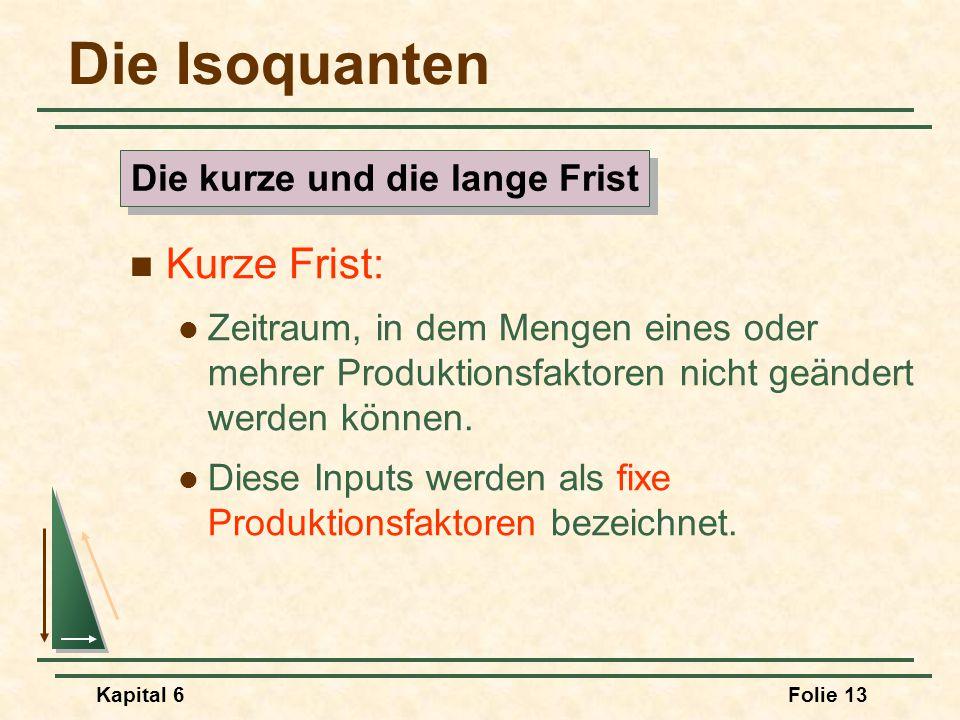 Kapital 6Folie 13 Die Isoquanten Kurze Frist: Zeitraum, in dem Mengen eines oder mehrer Produktionsfaktoren nicht geändert werden können. Diese Inputs