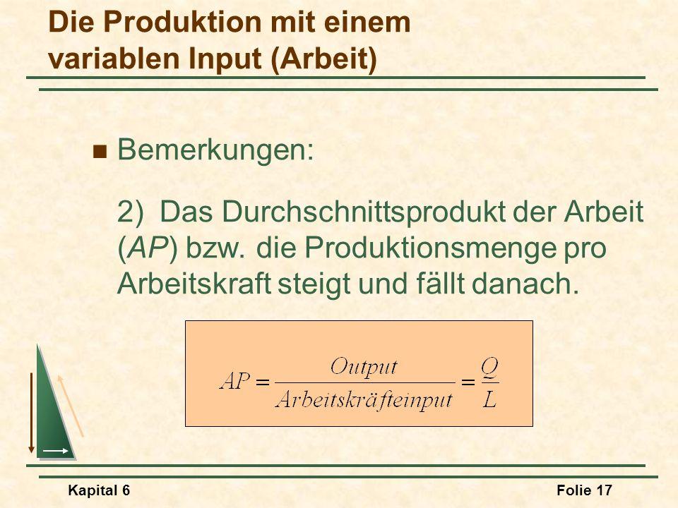 Kapital 6Folie 17 Bemerkungen: 2) Das Durchschnittsprodukt der Arbeit (AP) bzw. die Produktionsmenge pro Arbeitskraft steigt und fällt danach. Die Pro