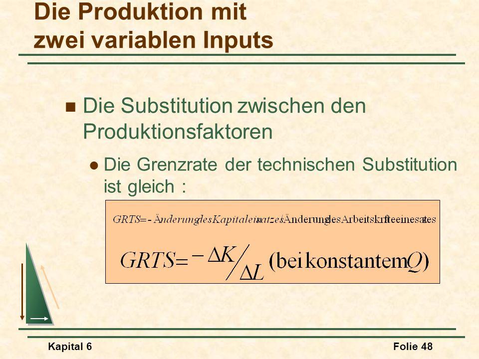 Kapital 6Folie 48 Die Substitution zwischen den Produktionsfaktoren Die Grenzrate der technischen Substitution ist gleich : Die Produktion mit zwei va