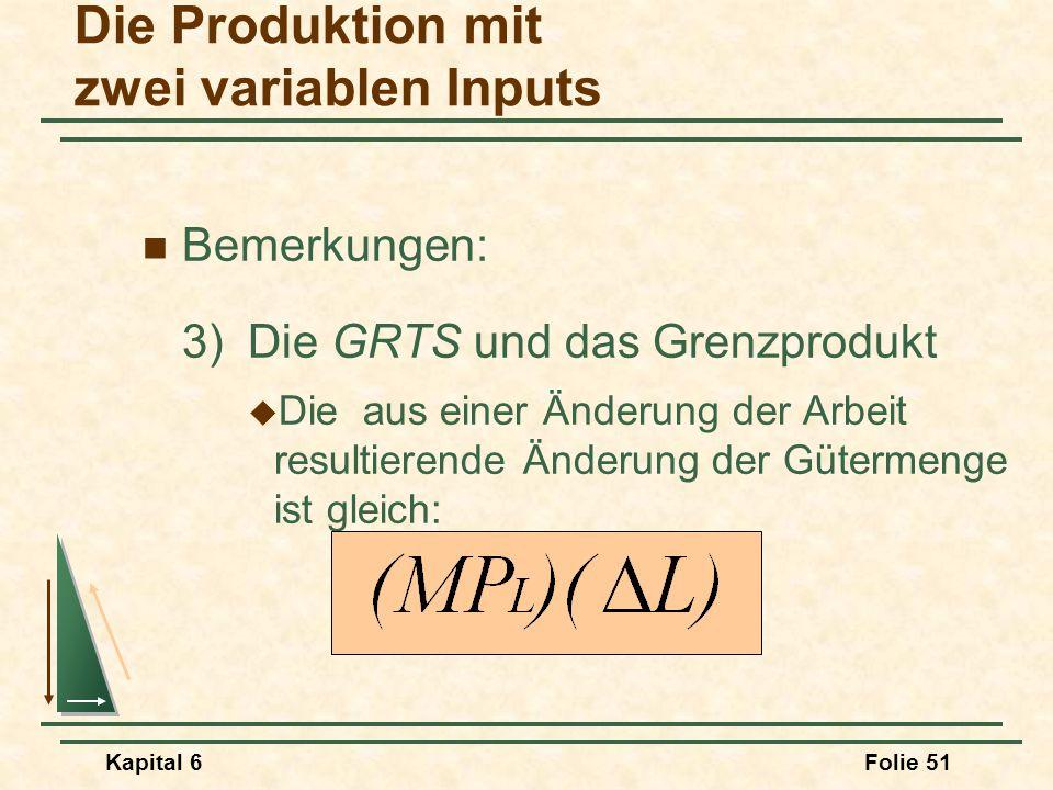 Kapital 6Folie 51 Bemerkungen: 3)Die GRTS und das Grenzprodukt  Die aus einer Änderung der Arbeit resultierende Änderung der Gütermenge ist gleich: D