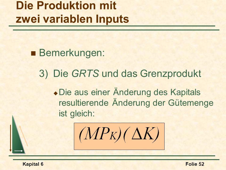 Kapital 6Folie 52 Bemerkungen: 3)Die GRTS und das Grenzprodukt  Die aus einer Änderung des Kapitals resultierende Änderung der Gütemenge ist gleich: