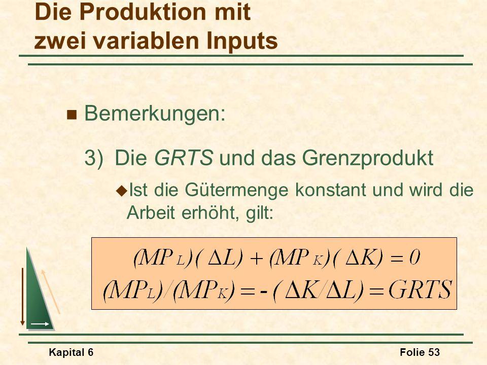 Kapital 6Folie 53 Bemerkungen: 3)Die GRTS und das Grenzprodukt  Ist die Gütermenge konstant und wird die Arbeit erhöht, gilt: Die Produktion mit zwei
