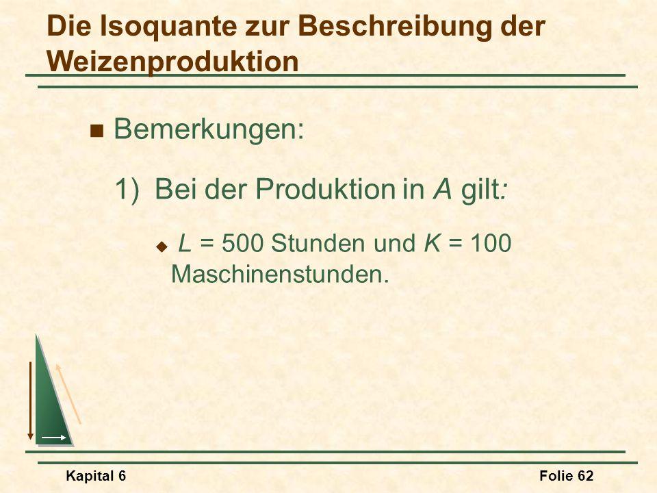 Kapital 6Folie 62 Bemerkungen: 1)Bei der Produktion in A gilt:  L = 500 Stunden und K = 100 Maschinenstunden. Die Isoquante zur Beschreibung der Weiz