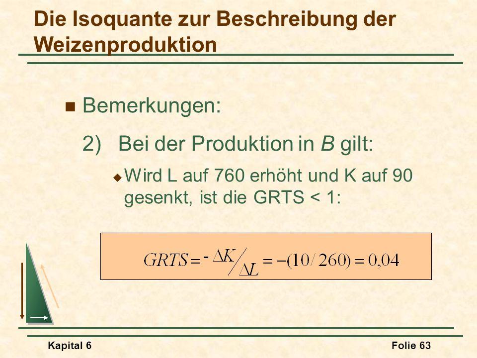 Kapital 6Folie 63 Bemerkungen: 2) Bei der Produktion in B gilt:  Wird L auf 760 erhöht und K auf 90 gesenkt, ist die GRTS < 1: Die Isoquante zur Besc