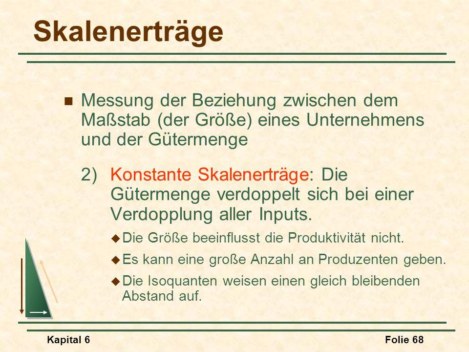 Kapital 6Folie 68 Skalenerträge Messung der Beziehung zwischen dem Maßstab (der Größe) eines Unternehmens und der Gütermenge 2)Konstante Skalenerträge