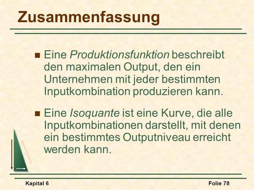 Kapital 6Folie 78 Zusammenfassung Eine Produktionsfunktion beschreibt den maximalen Output, den ein Unternehmen mit jeder bestimmten Inputkombination