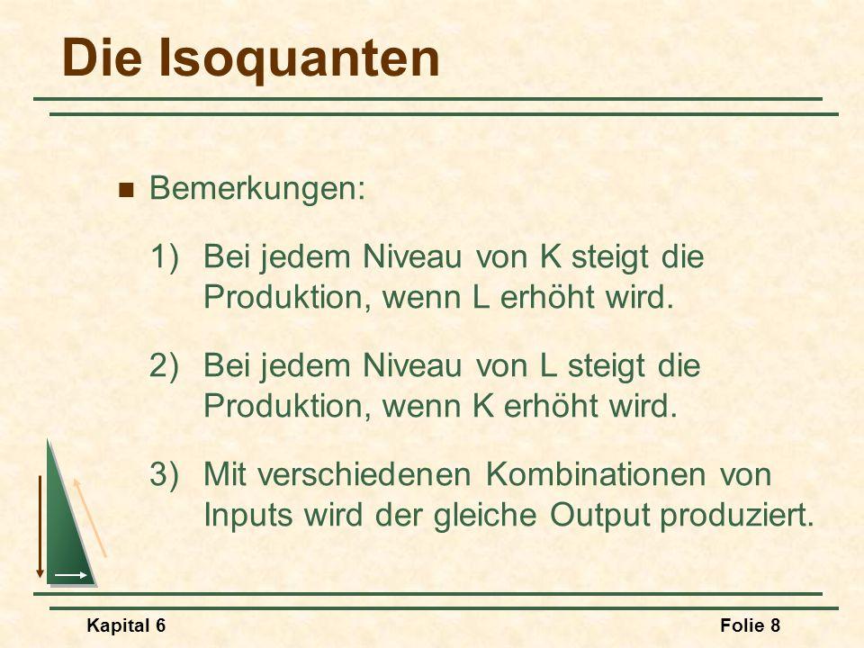 Kapital 6Folie 8 Die Isoquanten Bemerkungen: 1) Bei jedem Niveau von K steigt die Produktion, wenn L erhöht wird. 2)Bei jedem Niveau von L steigt die