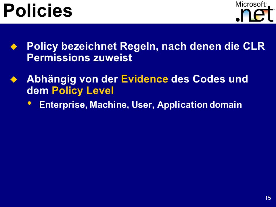 15 Policies  Policy bezeichnet Regeln, nach denen die CLR Permissions zuweist  Abhängig von der Evidence des Codes und dem Policy Level Enterprise, Machine, User, Application domain