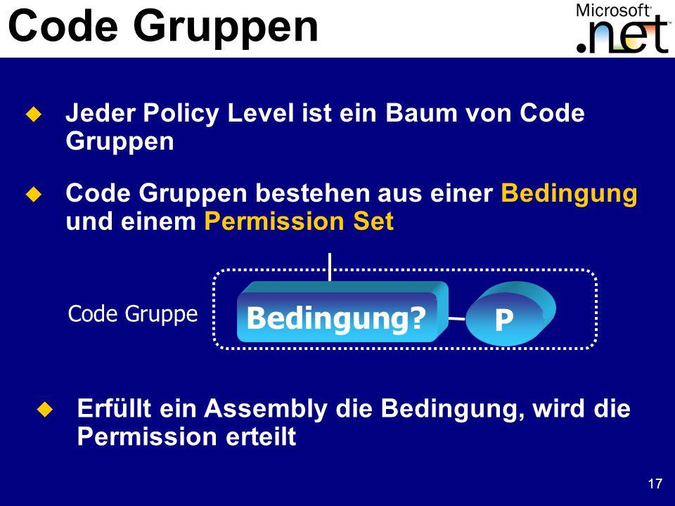 17 Code Gruppen  Jeder Policy Level ist ein Baum von Code Gruppen  Code Gruppen bestehen aus einer Bedingung und einem Permission Set Bedingung? P C