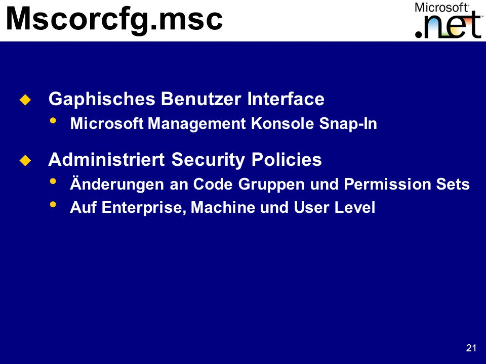 21 Mscorcfg.msc  Gaphisches Benutzer Interface Microsoft Management Konsole Snap-In  Administriert Security Policies Änderungen an Code Gruppen und Permission Sets Auf Enterprise, Machine und User Level