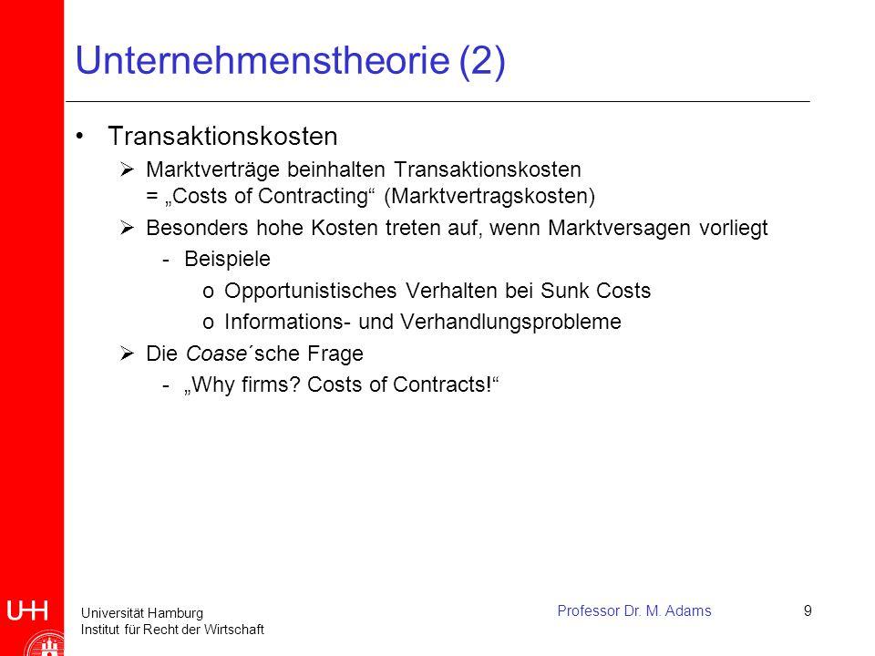 Universität Hamburg Institut für Recht der Wirtschaft Professor Dr. M. Adams9 Unternehmenstheorie (2) Transaktionskosten  Marktverträge beinhalten Tr