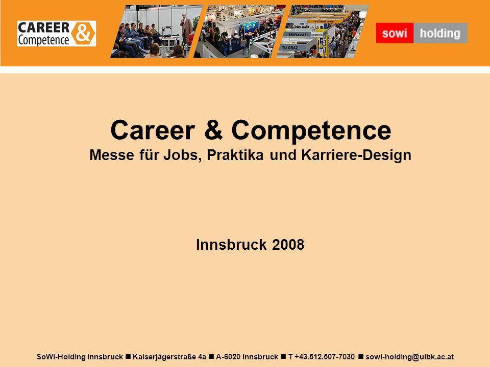 Career & Competence Messe für Jobs, Praktika und Karriere-Design Innsbruck 2008 SoWi-Holding Innsbruck Kaiserjägerstraße 4a A-6020 Innsbruck T +43.512.507-7030 sowi-holding@uibk.ac.at
