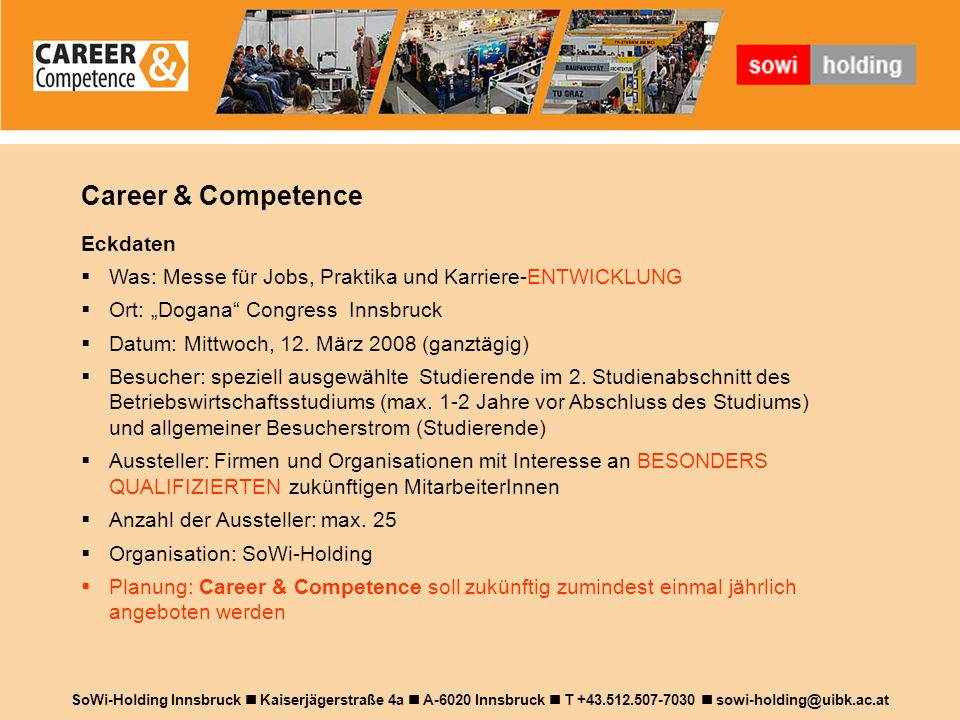 """Career & Competence SoWi-Holding Innsbruck Kaiserjägerstraße 4a A-6020 Innsbruck T +43.512.507-7030 sowi-holding@uibk.ac.at Eckdaten  Was: Messe für Jobs, Praktika und Karriere-ENTWICKLUNG  Ort: """"Dogana Congress Innsbruck  Datum: Mittwoch, 12."""