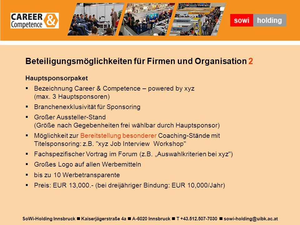 Beteiligungsmöglichkeiten für Firmen und Organisation 2 SoWi-Holding Innsbruck Kaiserjägerstraße 4a A-6020 Innsbruck T +43.512.507-7030 sowi-holding@uibk.ac.at Hauptsponsorpaket  Bezeichnung Career & Competence – powered by xyz (max.