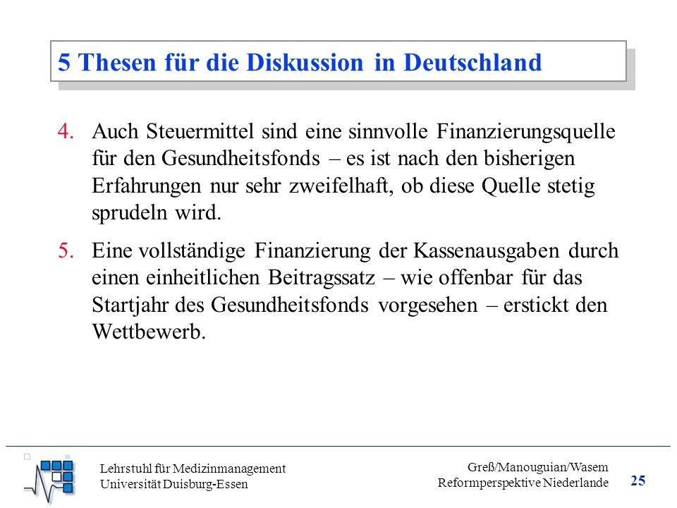 25 Greß/Manouguian/Wasem Reformperspektive Niederlande Lehrstuhl für Medizinmanagement Universität Duisburg-Essen 5 Thesen für die Diskussion in Deutschland 4.Auch Steuermittel sind eine sinnvolle Finanzierungsquelle für den Gesundheitsfonds – es ist nach den bisherigen Erfahrungen nur sehr zweifelhaft, ob diese Quelle stetig sprudeln wird.