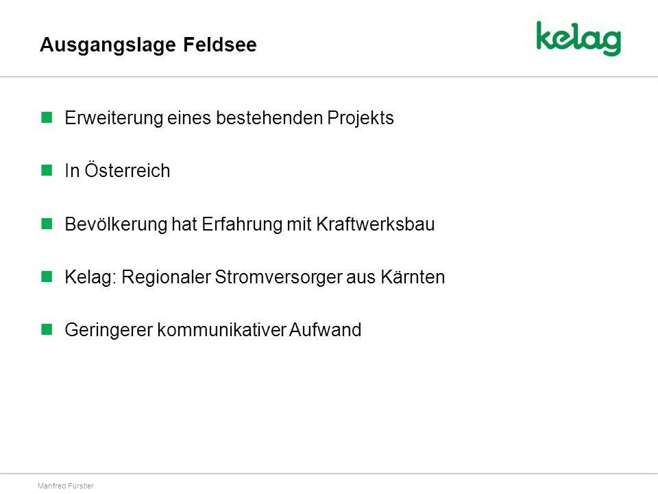 Ausgangslage Feldsee Erweiterung eines bestehenden Projekts In Österreich Bevölkerung hat Erfahrung mit Kraftwerksbau Kelag: Regionaler Stromversorger aus Kärnten Geringerer kommunikativer Aufwand Manfred Fürstler