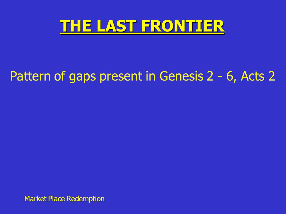 Market Place Redemption THE LAST FRONTIER Pattern of gaps present in Genesis 2 - 6, Acts 2