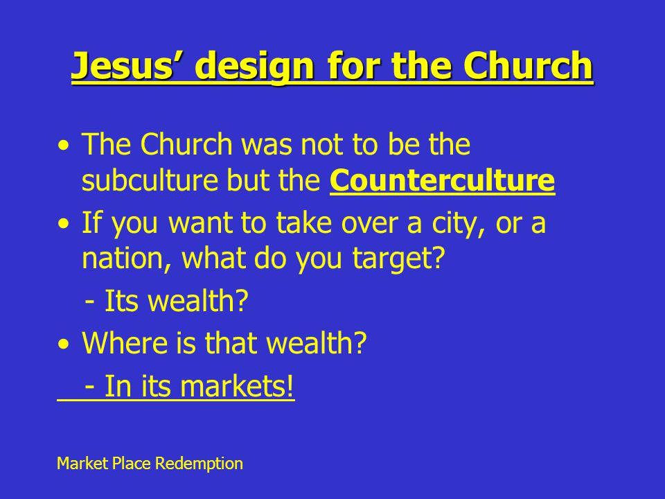 Market Place Redemption Jesus' design for the Church The Church was not to be the subculture but the Counterculture If you want to take over a city, or a nation, what do you target.