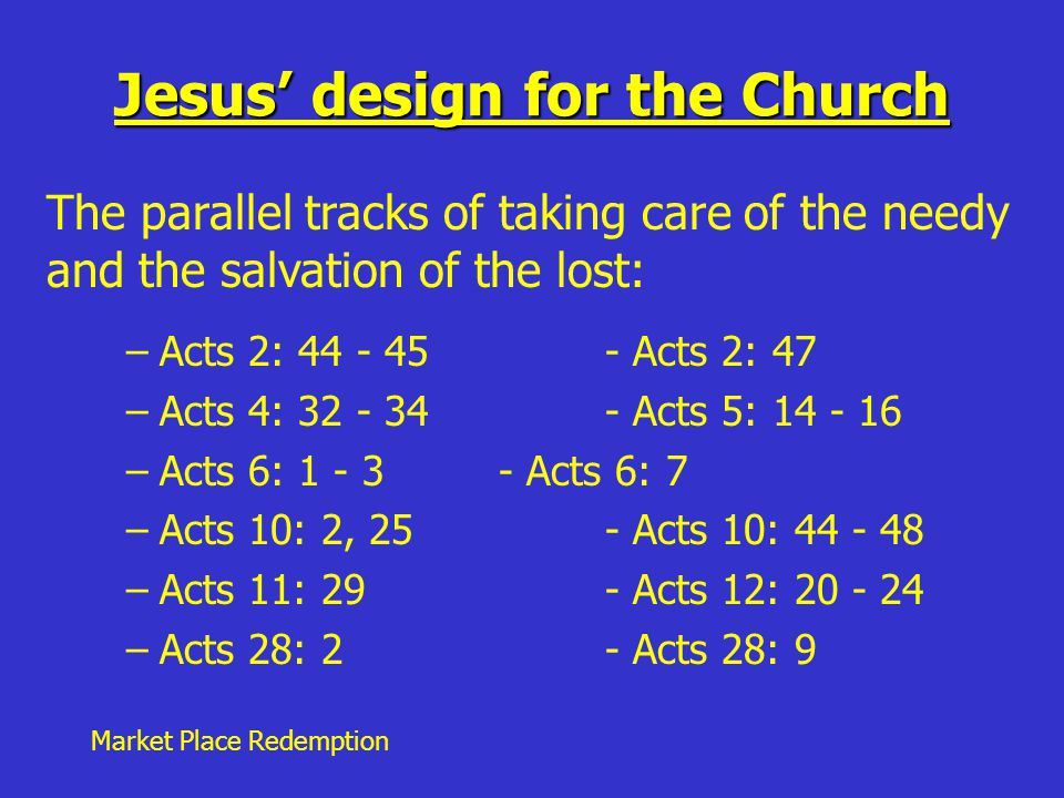 Market Place Redemption Jesus' design for the Church –Acts 2: 44 - 45 - Acts 2: 47 –Acts 4: 32 - 34- Acts 5: 14 - 16 –Acts 6: 1 - 3- Acts 6: 7 –Acts 10: 2, 25- Acts 10: 44 - 48 –Acts 11: 29- Acts 12: 20 - 24 –Acts 28: 2- Acts 28: 9 The parallel tracks of taking care of the needy and the salvation of the lost: