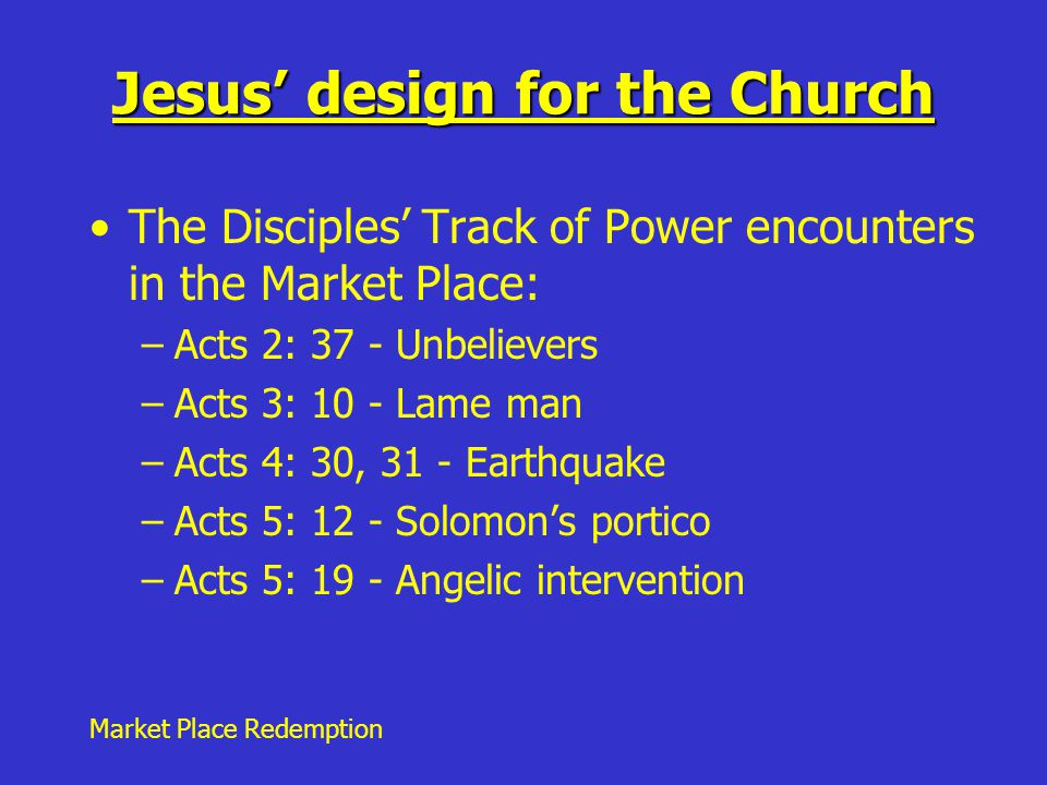 Market Place Redemption Jesus' design for the Church The Disciples' Track of Power encounters in the Market Place: –Acts 2: 37 - Unbelievers –Acts 3: 10 - Lame man –Acts 4: 30, 31 - Earthquake –Acts 5: 12 - Solomon's portico –Acts 5: 19 - Angelic intervention