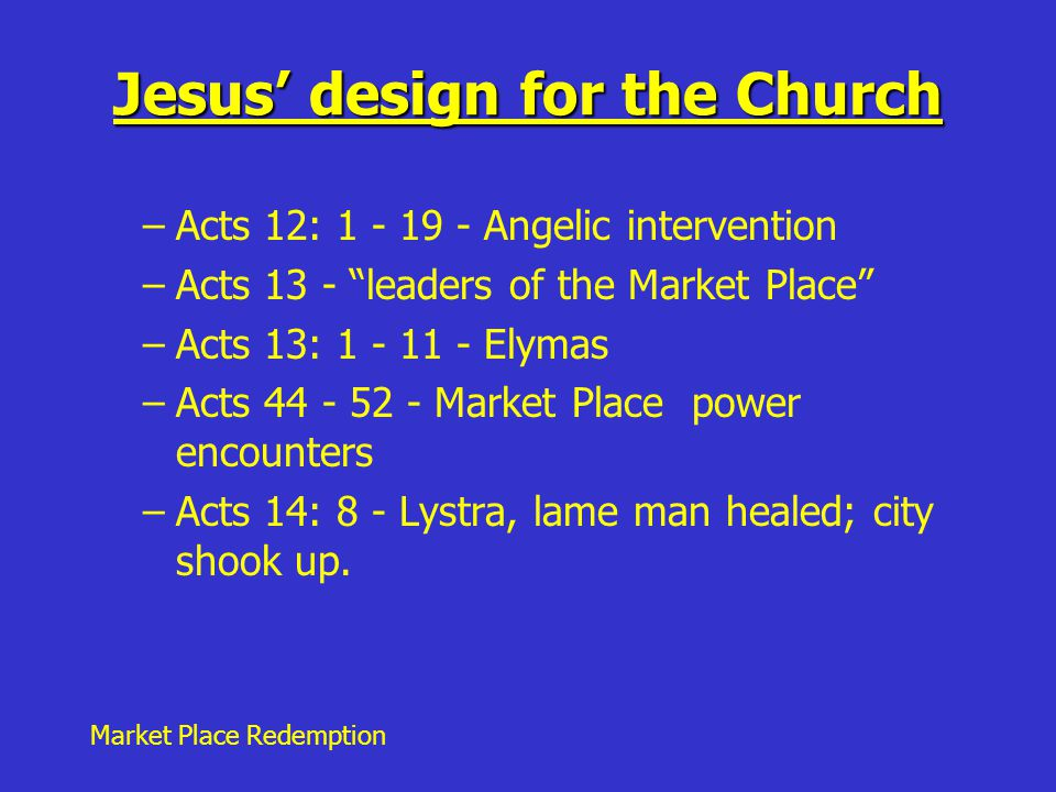 Market Place Redemption Jesus' design for the Church –Acts 12: 1 - 19 - Angelic intervention –Acts 13 - leaders of the Market Place –Acts 13: 1 - 11 - Elymas –Acts 44 - 52 - Market Place power encounters –Acts 14: 8 - Lystra, lame man healed; city shook up.