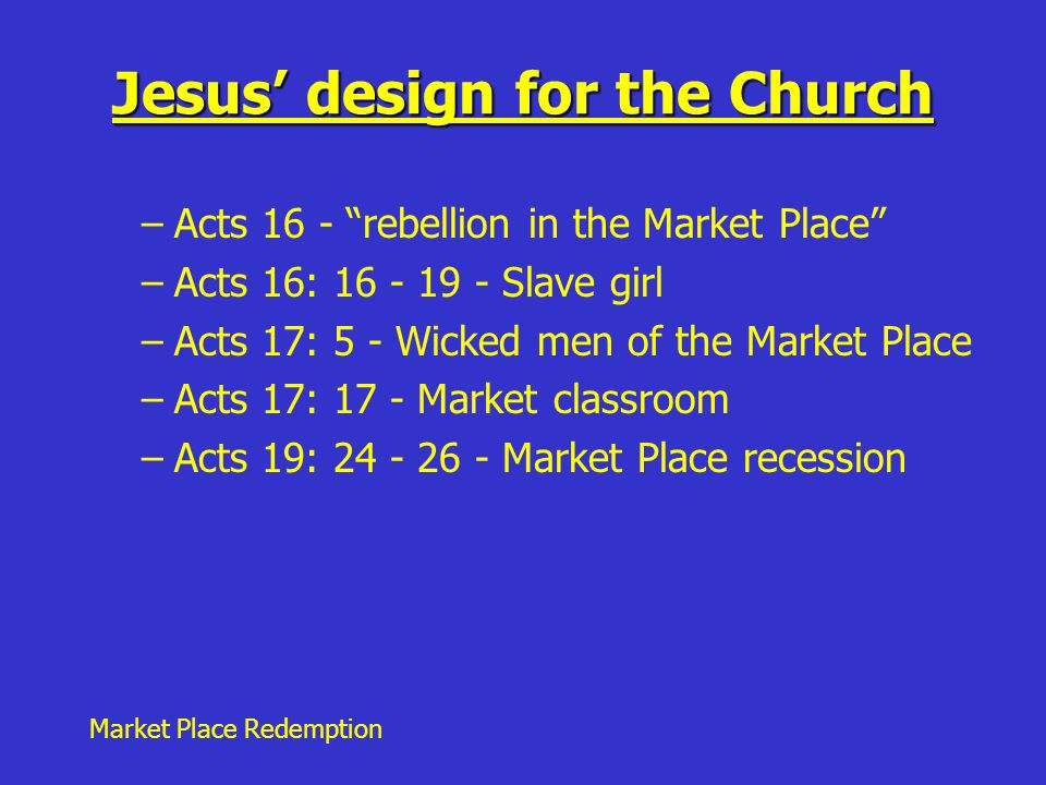 Market Place Redemption Jesus' design for the Church –Acts 16 - rebellion in the Market Place –Acts 16: 16 - 19 - Slave girl –Acts 17: 5 - Wicked men of the Market Place –Acts 17: 17 - Market classroom –Acts 19: 24 - 26 - Market Place recession